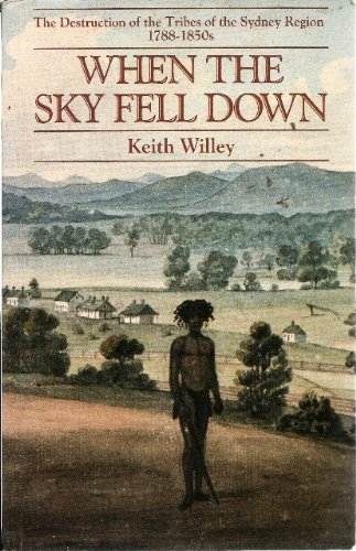 When the Sky Fell Down The Destruction of the Tribes of the Sydney Region 1788-1850s