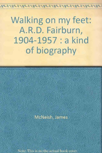 Walking on My Feet A. R. D. Fairburn 1904-1957 A Kind of Biography: McNeish, James and Helen