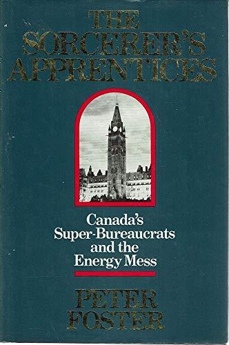 Sorcerer's Apprentices: Canada's Super Bureaucrats and the: Foster, Peter