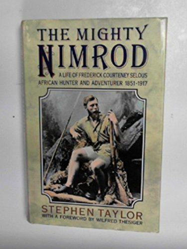 The mighty Nimrod: A life of Frederick Courteney Selous, African hunter and adventurer, 1851-1917