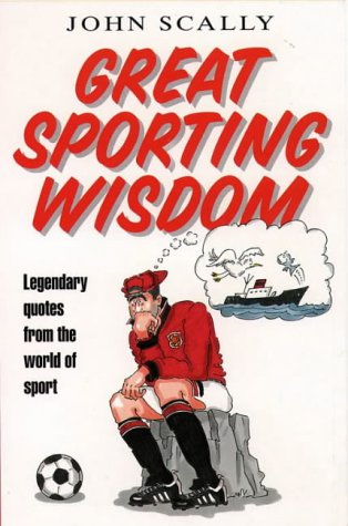 Great Sporting Wisdom: Legendary Quotes from the: Scally, John