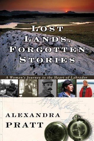 Lost Lands, Forgotten Stories : A Woman's Journey to the Heart of Labrador: Pratt, Alexandra
