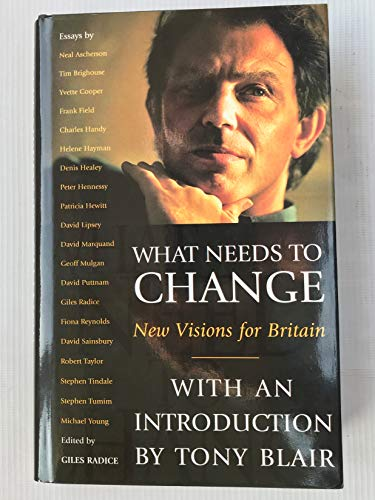 What Needs to Change : New Vision For Britain: Edited By Giles Radice with an Introduction By Tony ...