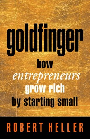 Goldfinger: How Entrepreneurs Get Rich by Starting Small (0002558467) by Robert Heller