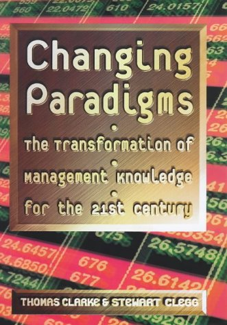 Changing Paradigms The Transformation of Management Knowledge for The 21st Century: Clarke, Thomas ...