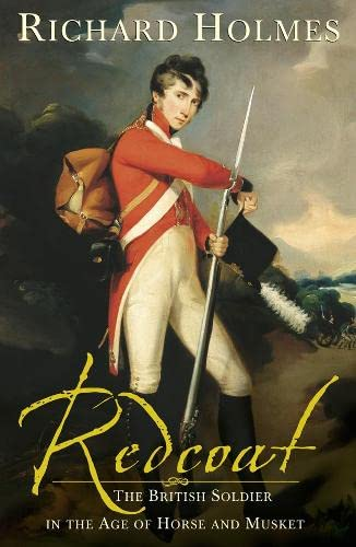 Redcoat The British Soldier in the Age of Horse and Musket: Holmes, Richard