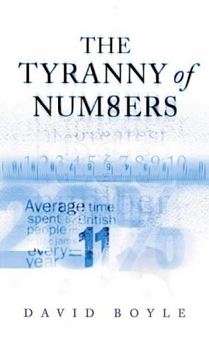 Tyranny of Numbers, The: Why Counting Can't Make Us Happy: Boyle, David