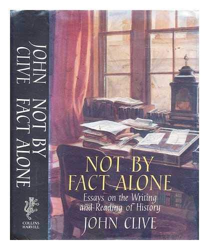 Not By Fact Alone. Essays on the Writting and Reading of History: CLIVE, John