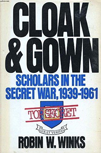 Cloak and Gown: Scholars in America's Secret War: Winks, Robin W.