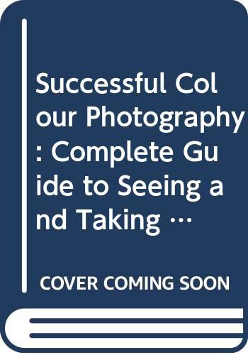 9780004116822: Successful Colour Photography: Complete Guide to Seeing and Taking Better Pictures