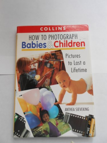 How to Photograph Babies and Children: Pictures to Last a Lifetime: Sieveking, Anthea