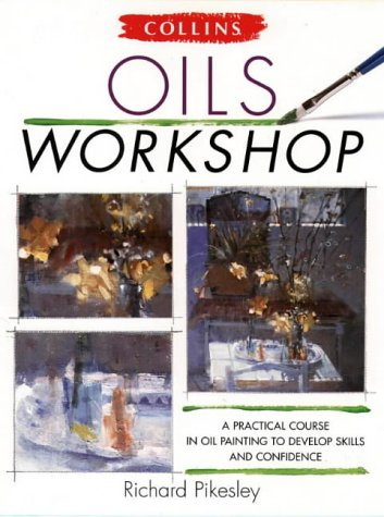 Oils Workshop a Practical Course In Oil (Collins Workshop) (9780004129648) by Pikesley, Richard