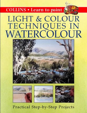 9780004133317: Collins Light and Colour Techniques in Watercolour: Practical Step-by-step Projects (Creative Painting Techniques)