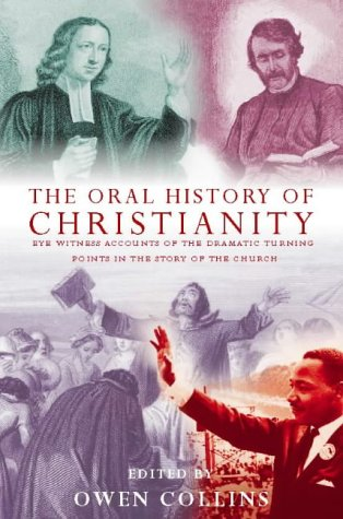 The Oral History of Christianity: Eye Witness Accounts of the Dramatic Turning Points in the Story ...
