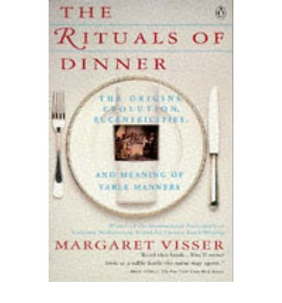 The Rituals of Dinner : The Origins, Evolution, Eccentricities, and Meaning of Table Manners