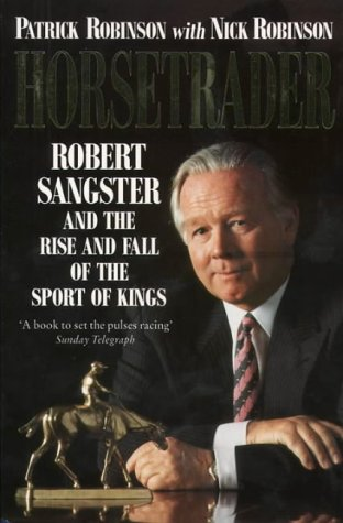 Horsetrader: Robert Sangster and the Rise and Fall of the Sport of Kings: Patrick Robinson,Nick ...