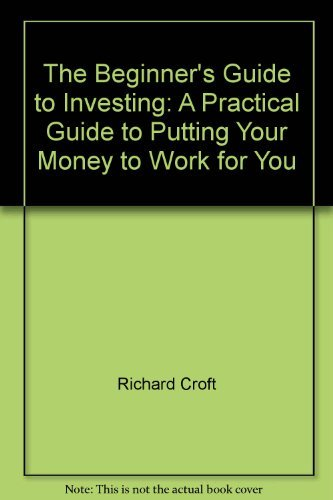 The Beginner's Guide to Investing: A Practical Guide to Putting Your Money to Work for You (0006384994) by Richard Croft