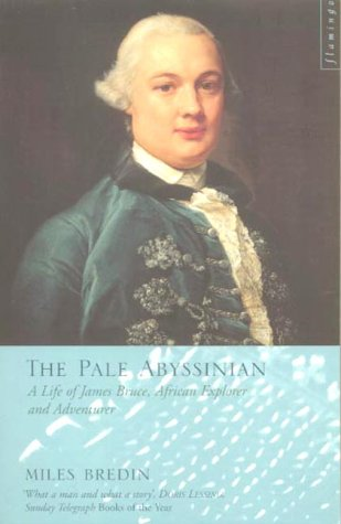 The Pale Abyssinian: A Life of James Bruce, African Explorer and Adventurer: Bredin, Miles