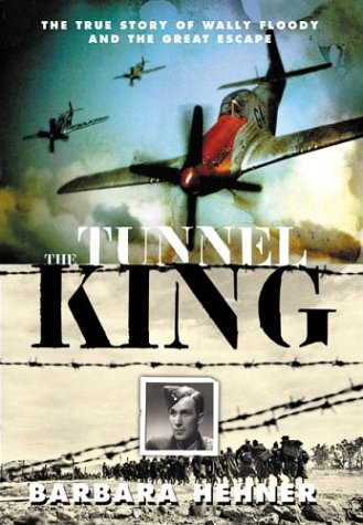 Tunnel King: The True Story of Wally Floody and the Great Escape