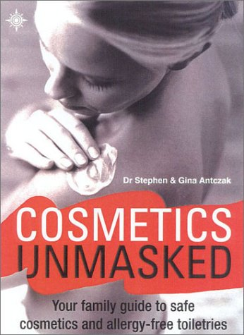 Cosmetics Unmasked: Your Family Guide to Safe: Stephen Antczak, Gina