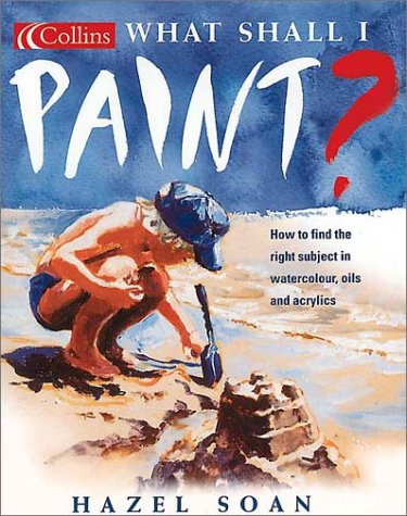 9780007105762: What Shall I Paint: How to Find the Right Subject in Watercolor, Oils & Acrylics