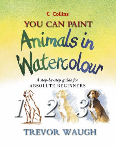 9780007120352: Collins You Can Paint - Animals in Watercolour: A step-by-step guide for absolute beginners