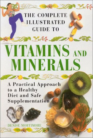 The Complete Illustrated Guide to Vitamins and Minerals: Mortimore, Denise