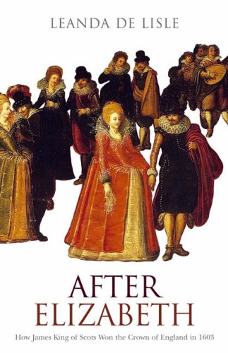 9780007126644: After Elizabeth: How James King of Scots Won the Crown of England in 1603