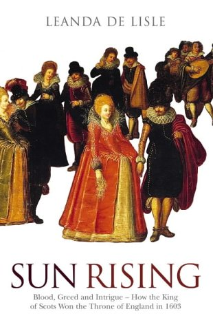 9780007126644: Sun Rising: Blood, Greed and Intrigue-How the King of Scots Won the Throne of England in 1603
