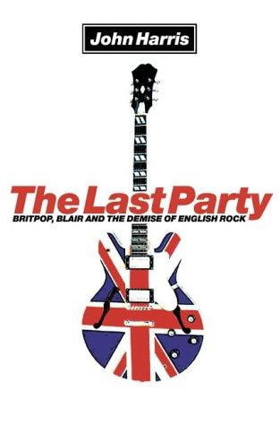 9780007134724: The Last Party: Britpop, Blair and the Demise of English Rock