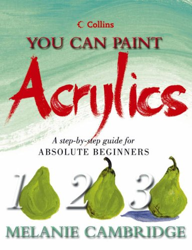 9780007141999: Acrylics: A step-by-step guide for absolute beginners (Collins You Can Paint)