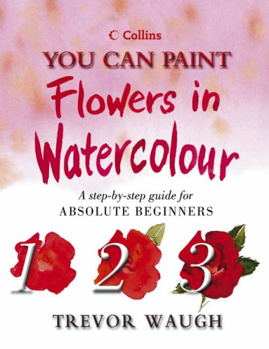 You Can Paint Flowers in Watercolour (Collins You Can Paint) (0007143818) by Waugh, Trevor
