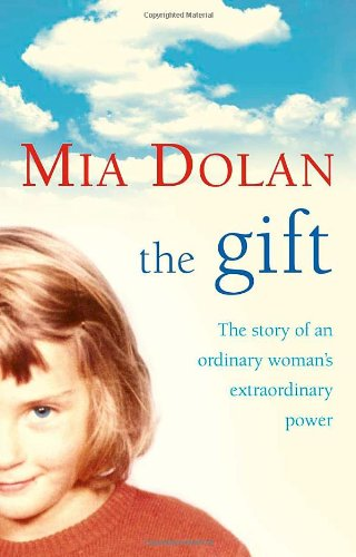 The Gift: The Story of an Ordinary Woman's Extraordinary Power: Dolan, Mia