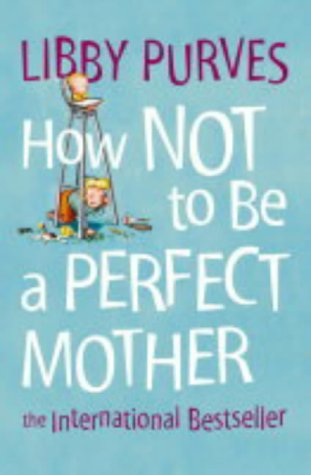 9780007163847: How Not to Be a Perfect Mother: The International Bestseller