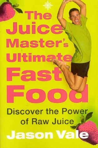 The Juice Master's Ultimate Fast Food: Discover the Power of Raw Juice: Vale, Jason