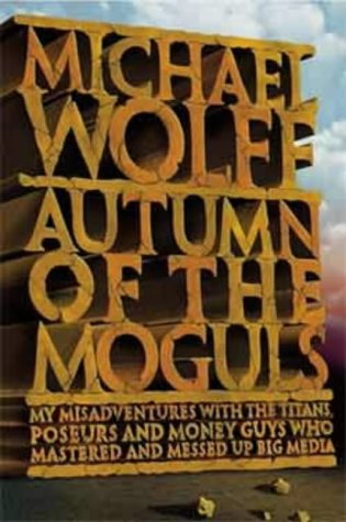 9780007178810: Autumn of the Moguls: My Misadventures with the Titans, Poseurs and Money Guys Who Mastered and Messed Up Big Media