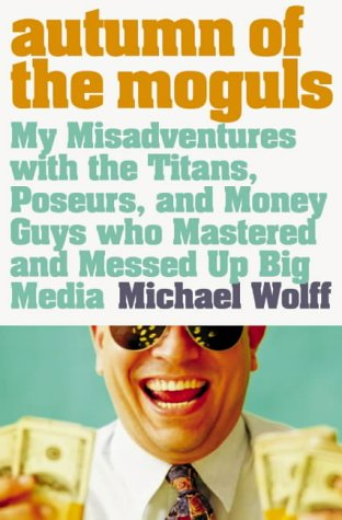 9780007178834: Autumn of the Moguls: My Misadventures with the Titans, Poseurs, and Money Guys who Mastered and Messed Up Big Media