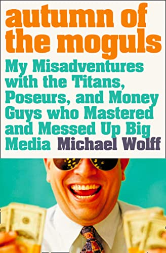 9780007178834: Autumn of the Moguls: My Misadventures with the Titans, Poseurs and Money Guys Who Mastered and Messed Up Big Media