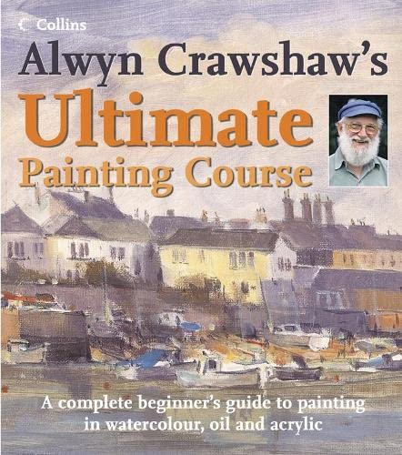 9780007192823: Alwyn Crawshaw's Ultimate Painting Course: A Complete Beginner's Guide to Painting in Watercolour, Oil and Acrylic