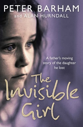 9780007205431: The Invisible Girl: A Father's Heart-Breaking Story of the Daughter He Lost