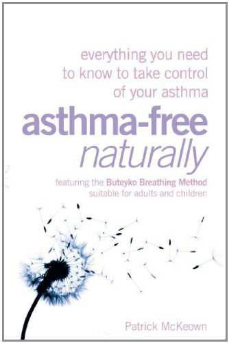 Asthma Free Naturally: Everything You Need To Know About Taking Control Of Your Asthma Featuring Th