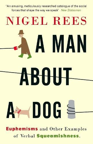 A Man About A Dog: Euphemisms And Other Examples of Verbal Squeamishness (0007214545) by Nigel Rees