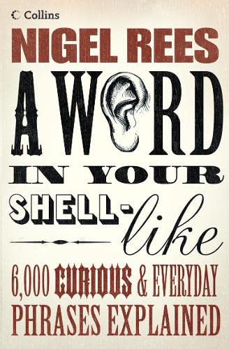 A WORD IN YOUR SHELL-LIKE : 6,000 CURIOUS AND EVERYDAY PHRASES EXPLAINED