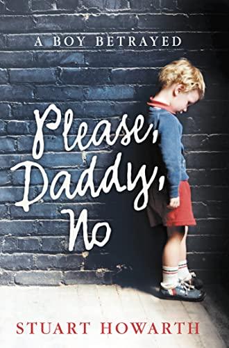 Please, Daddy, No: A Boy Betrayed: Stuart Howarth