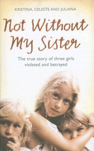 9780007248063: Not Without My Sister: The True Story of Three Girls Violated and Betrayed by Those They Trusted