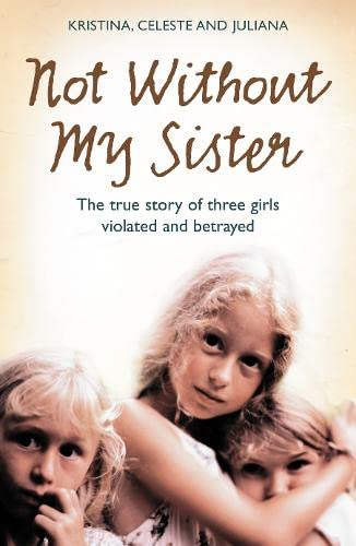 9780007248087: Not Without My Sister: The True Story of Three Girls Violated and Betrayed by Those They Trusted: The True Story of Three Sisters Violated and Betrayed by Those They Trusted