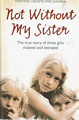9780007248087: Not without My Sister: The True Story of Three Sisters Violated and Betrayed by Those They Trusted