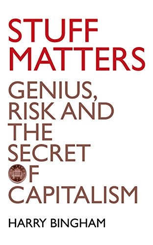 Stuff Matters Genius, Risk and the Secret of Capitalism: Bingham, Harry