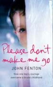 9780007263769: Please Don't Make Me Go: How One Boy's Courage Overcame a Brutal Childhood
