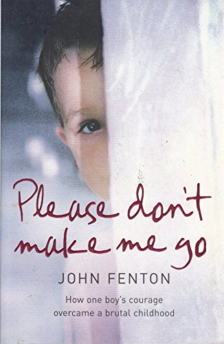 9780007263776: Please Don't Make Me Go: How One Boy's Courage Overcame A Brutal Childhood